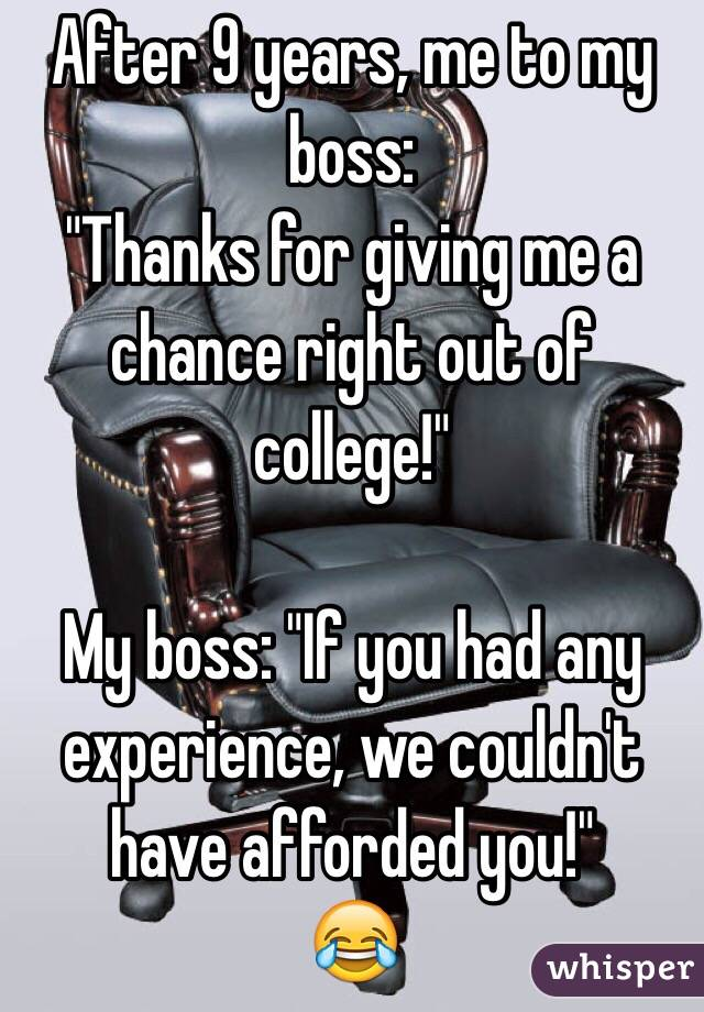 """After 9 years, me to my boss: """"Thanks for giving me a chance right out of college!""""  My boss: """"If you had any experience, we couldn't have afforded you!"""" """