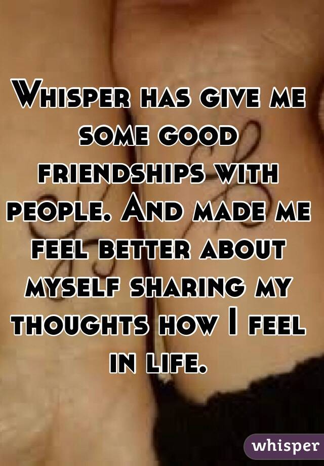 Whisper has give me some good friendships with people. And made me feel better about myself sharing my thoughts how I feel in life.