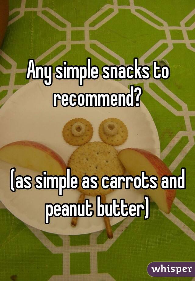 Any simple snacks to recommend?    (as simple as carrots and peanut butter)