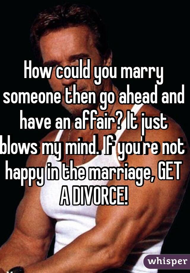 How could you marry someone then go ahead and have an affair? It just blows my mind. If you're not happy in the marriage, GET A DIVORCE!