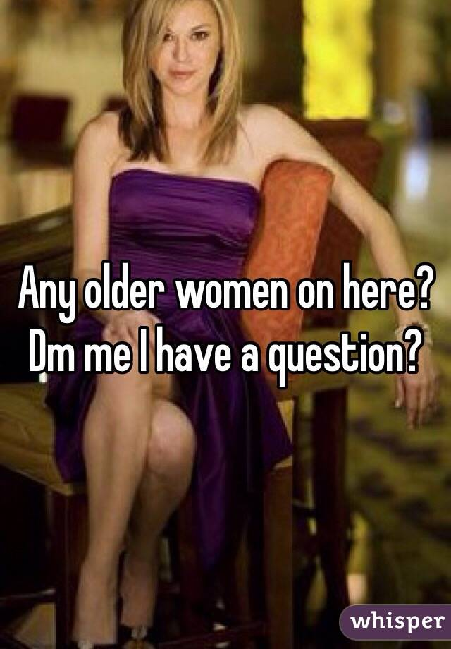 Any older women on here? Dm me I have a question?