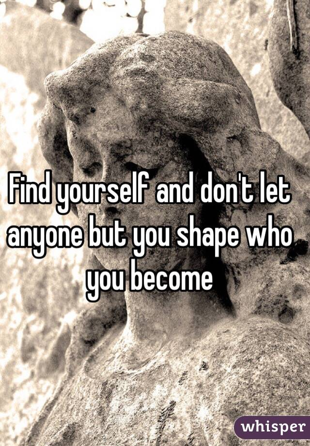 Find yourself and don't let anyone but you shape who you become
