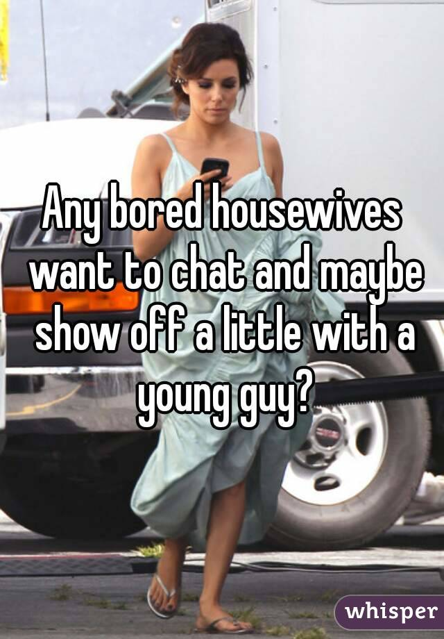 Any bored housewives want to chat and maybe show off a little with a young guy?