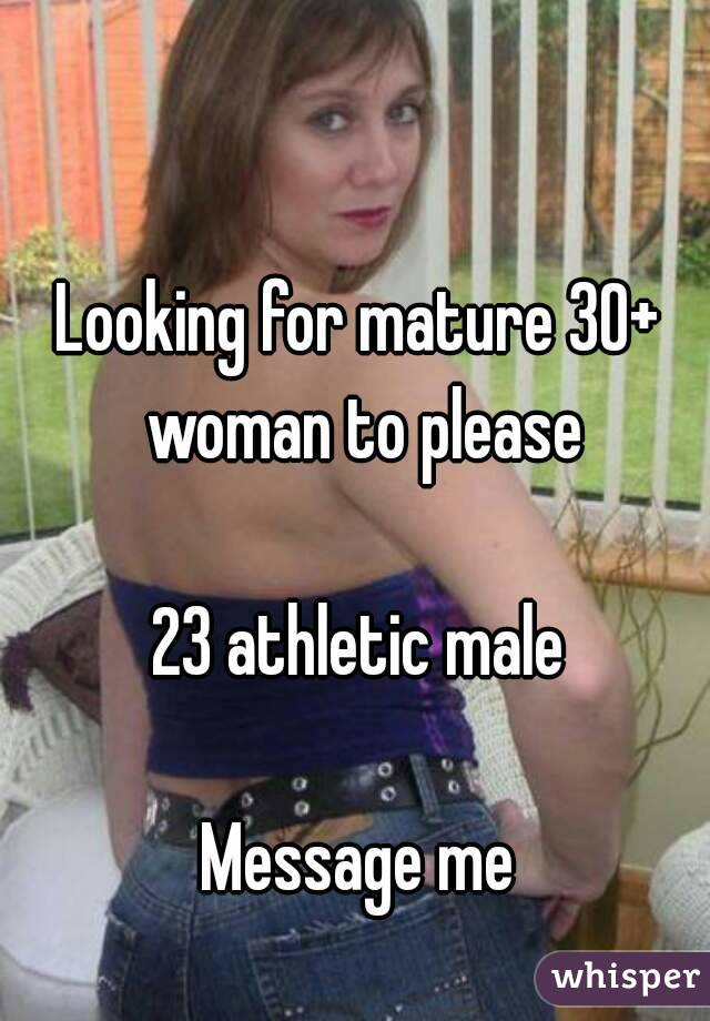 Looking for mature 30+ woman to please  23 athletic male  Message me