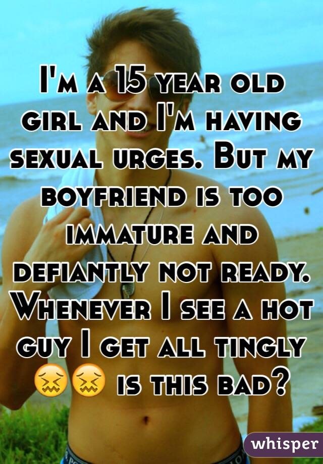 I'm a 15 year old girl and I'm having sexual urges. But my boyfriend is too immature and defiantly not ready. Whenever I see a hot guy I get all tingly 😖😖 is this bad?