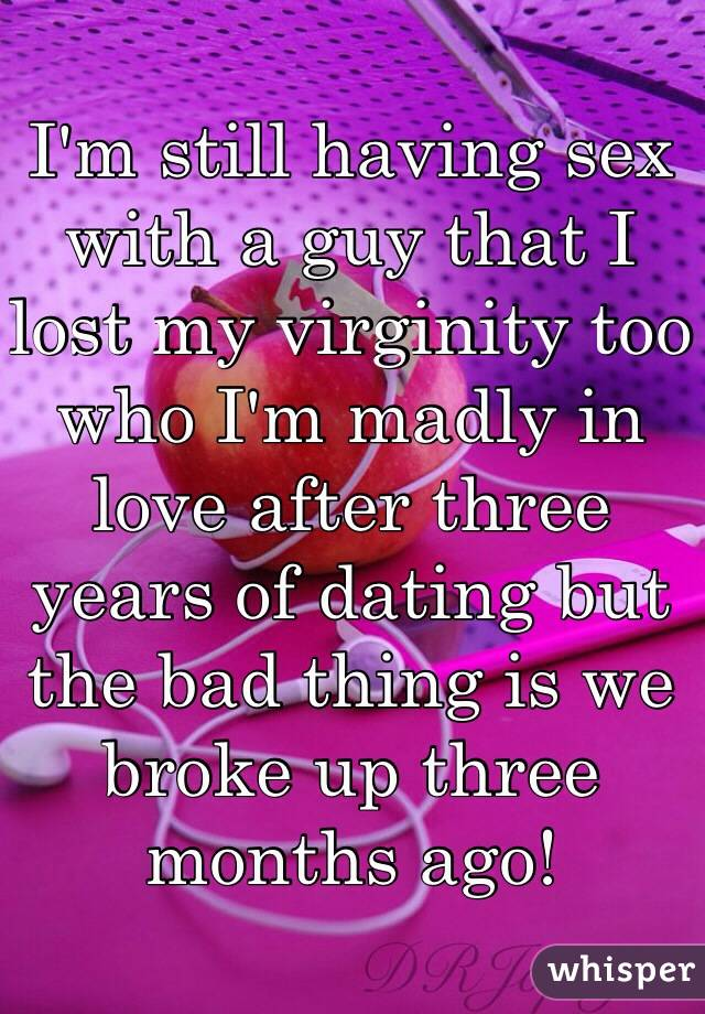 I'm still having sex with a guy that I lost my virginity too who I'm madly in love after three years of dating but the bad thing is we broke up three months ago!