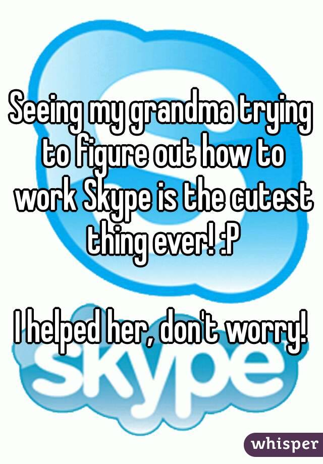 Seeing my grandma trying to figure out how to work Skype is the cutest thing ever! :P  I helped her, don't worry!