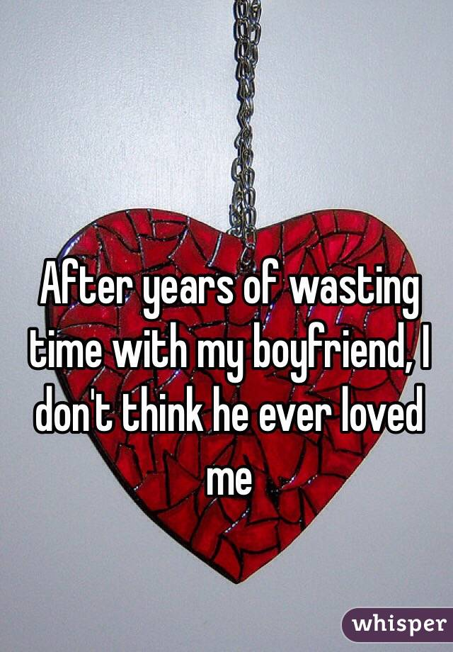 After years of wasting time with my boyfriend, I don't think he ever loved me