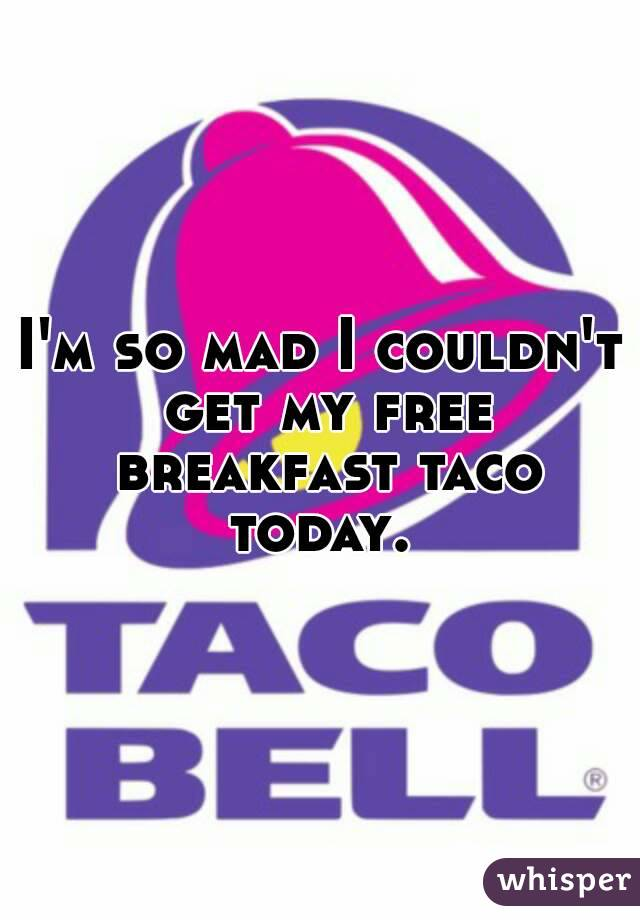I'm so mad I couldn't get my free breakfast taco today.