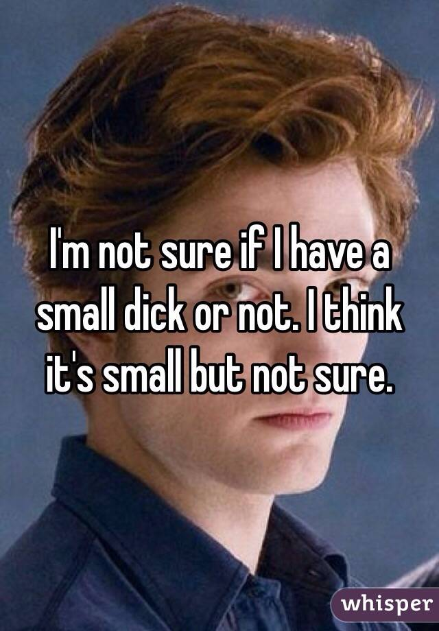 I'm not sure if I have a small dick or not. I think it's small but not sure.
