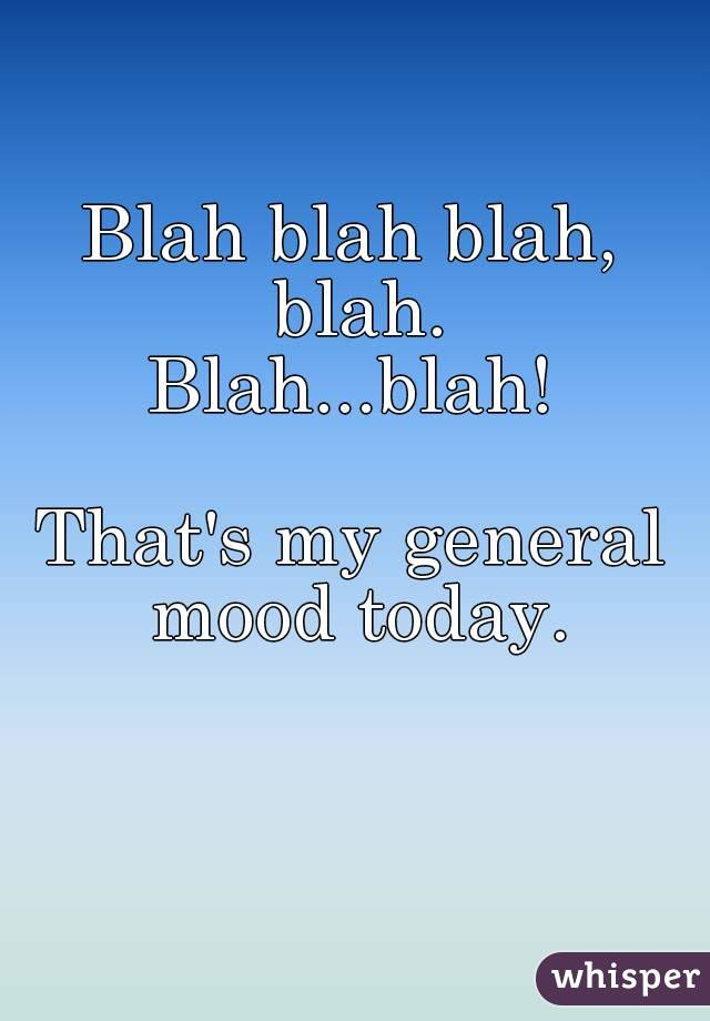 Blah blah blah, blah. Blah...blah!  That's my general mood today.