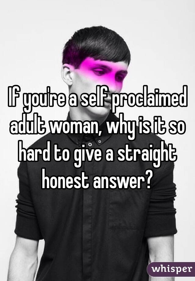 If you're a self proclaimed adult woman, why is it so hard to give a straight honest answer?