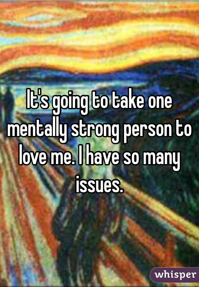 It's going to take one mentally strong person to love me. I have so many issues.