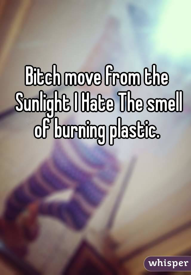 Bitch move from the Sunlight I Hate The smell of burning plastic.