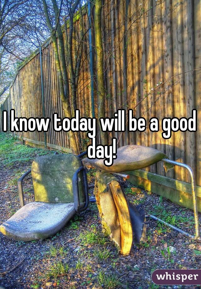 I know today will be a good day!