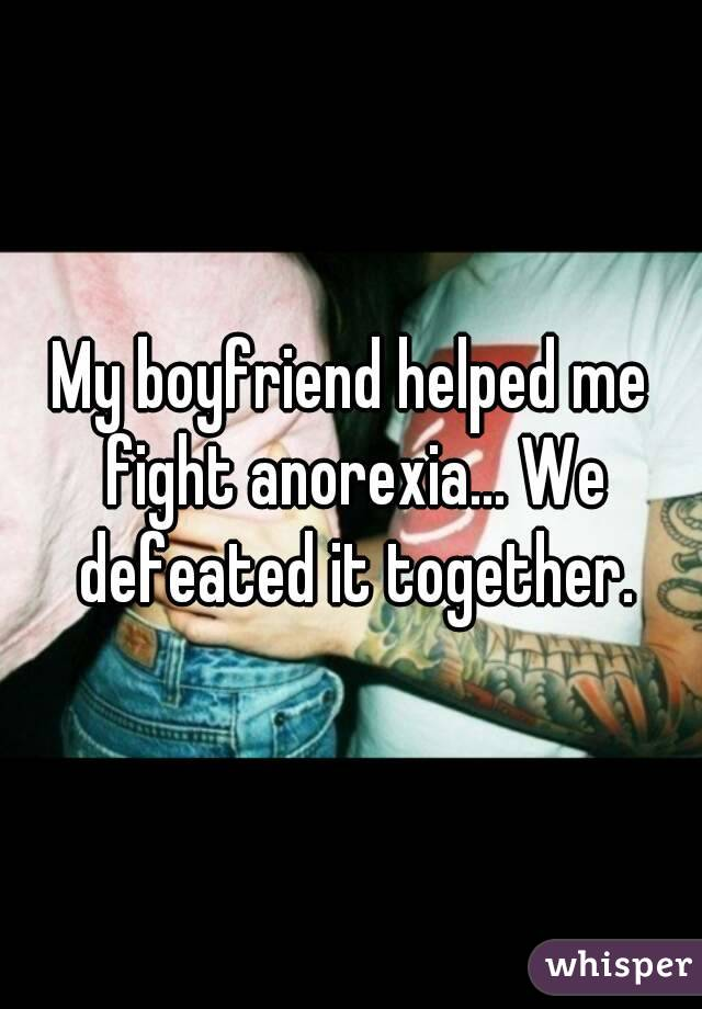 My boyfriend helped me fight anorexia... We defeated it together.