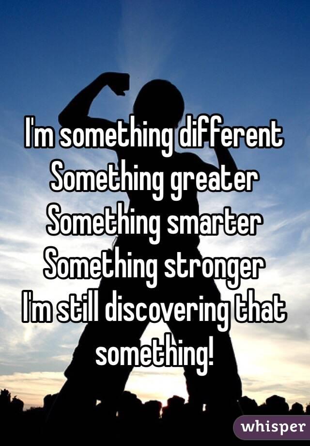 I'm something different  Something greater  Something smarter  Something stronger  I'm still discovering that something!