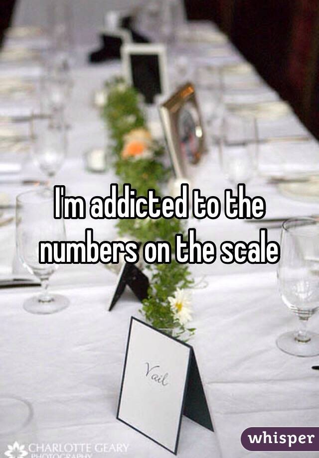 I'm addicted to the numbers on the scale