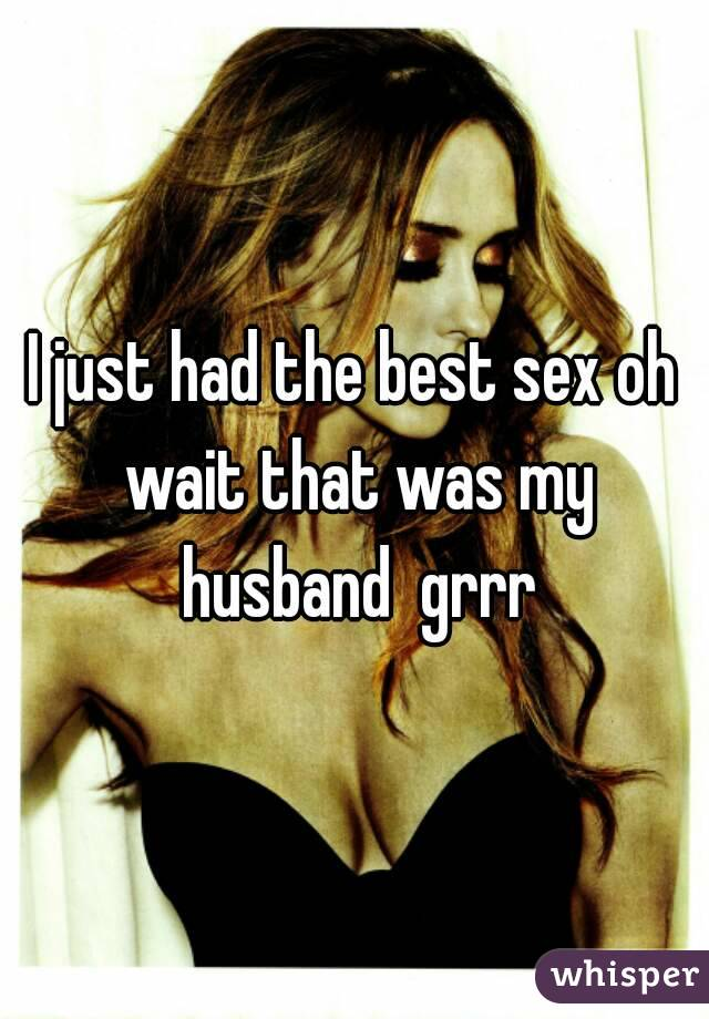 I just had the best sex oh wait that was my husband  grrr