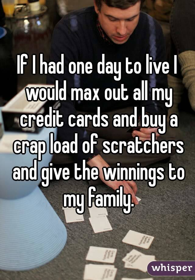 If I had one day to live I would max out all my credit cards and buy a crap load of scratchers and give the winnings to my family.