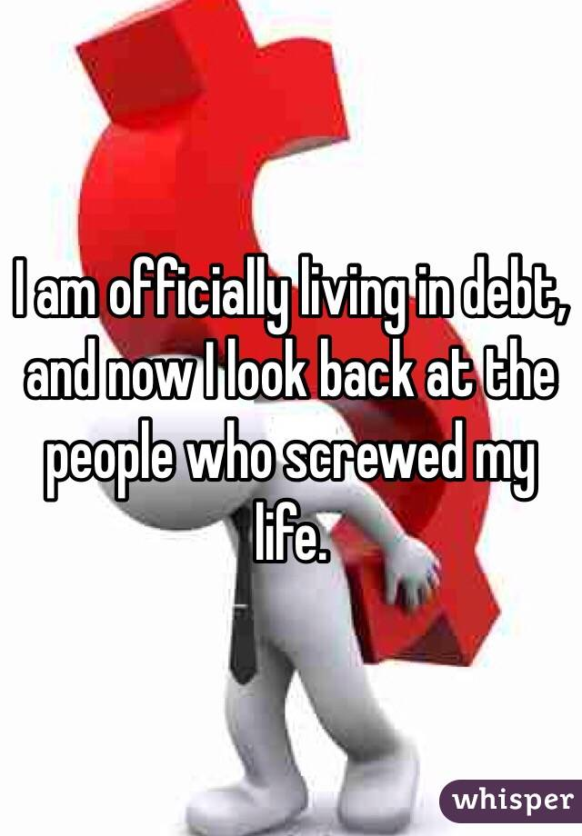 I am officially living in debt, and now I look back at the people who screwed my life.