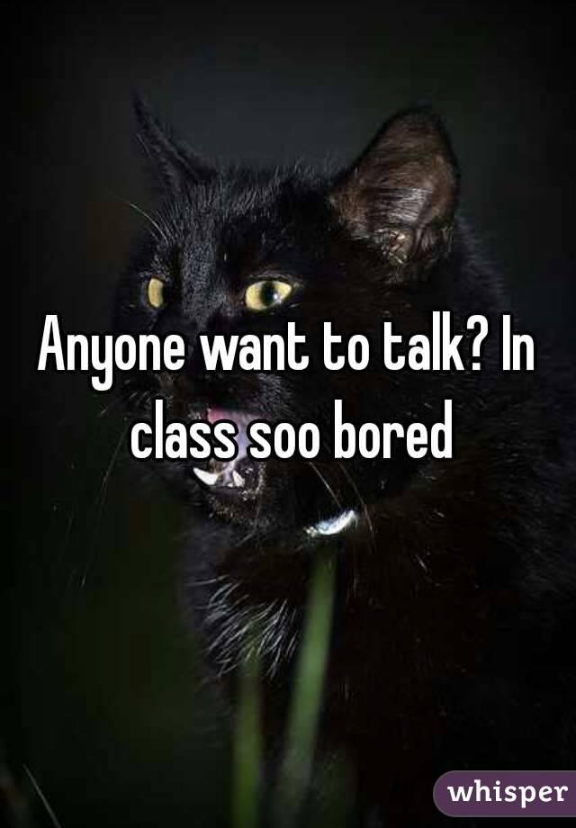 Anyone want to talk? In class soo bored