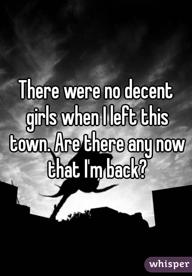 There were no decent girls when I left this town. Are there any now that I'm back?