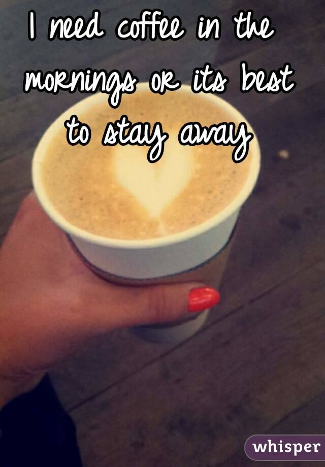 I need coffee in the mornings or its best to stay away