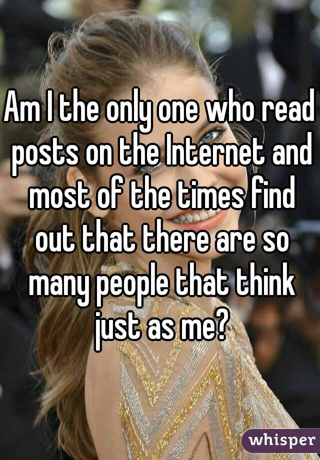 Am I the only one who read posts on the Internet and most of the times find out that there are so many people that think just as me?