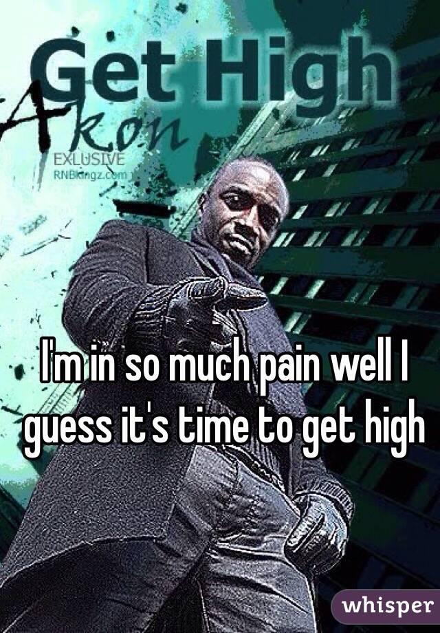 I'm in so much pain well I guess it's time to get high