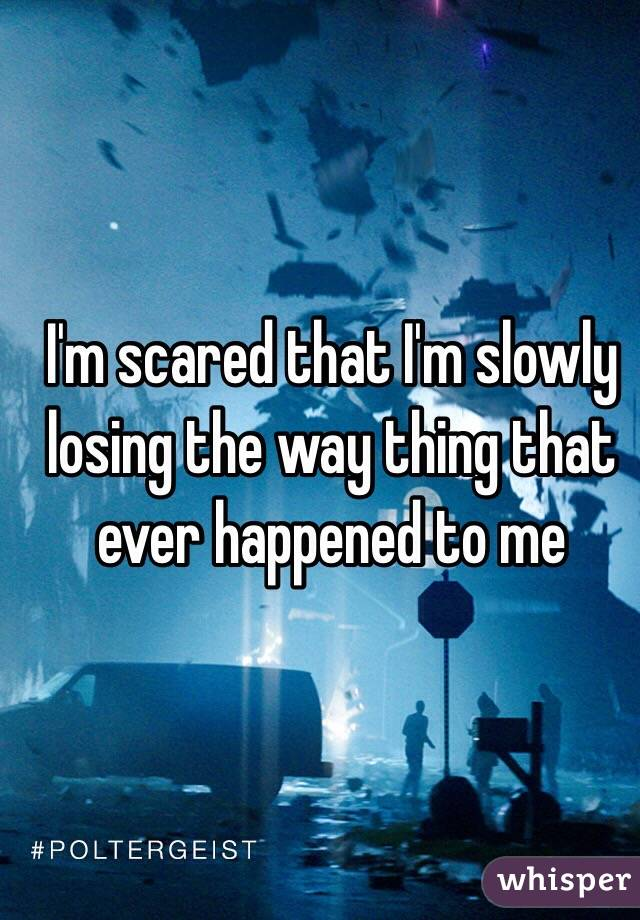 I'm scared that I'm slowly losing the way thing that ever happened to me