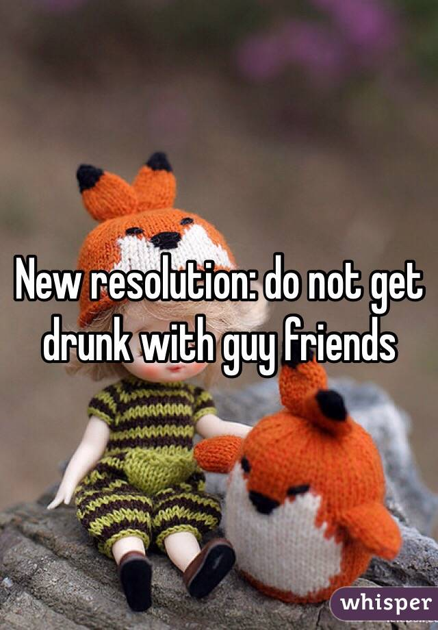 New resolution: do not get drunk with guy friends