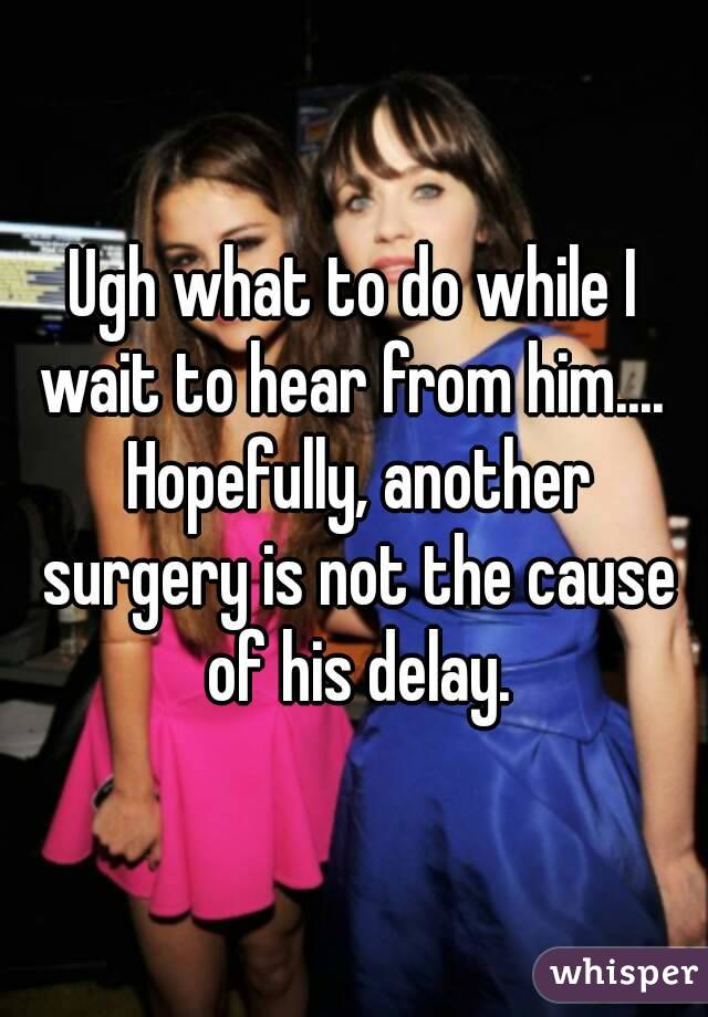 Ugh what to do while I wait to hear from him....  Hopefully, another surgery is not the cause of his delay.