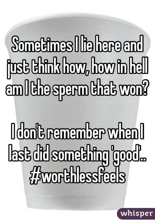 Sometimes I lie here and just think how, how in hell am I the sperm that won?   I don't remember when I last did something 'good'..  #worthlessfeels