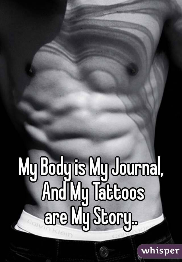 My Body is My Journal,  And My Tattoos are My Story..