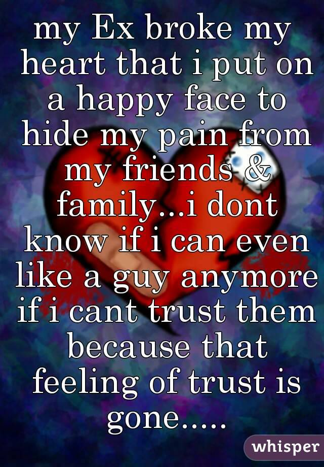 my Ex broke my heart that i put on a happy face to hide my pain from my friends & family...i dont know if i can even like a guy anymore if i cant trust them because that feeling of trust is gone.....
