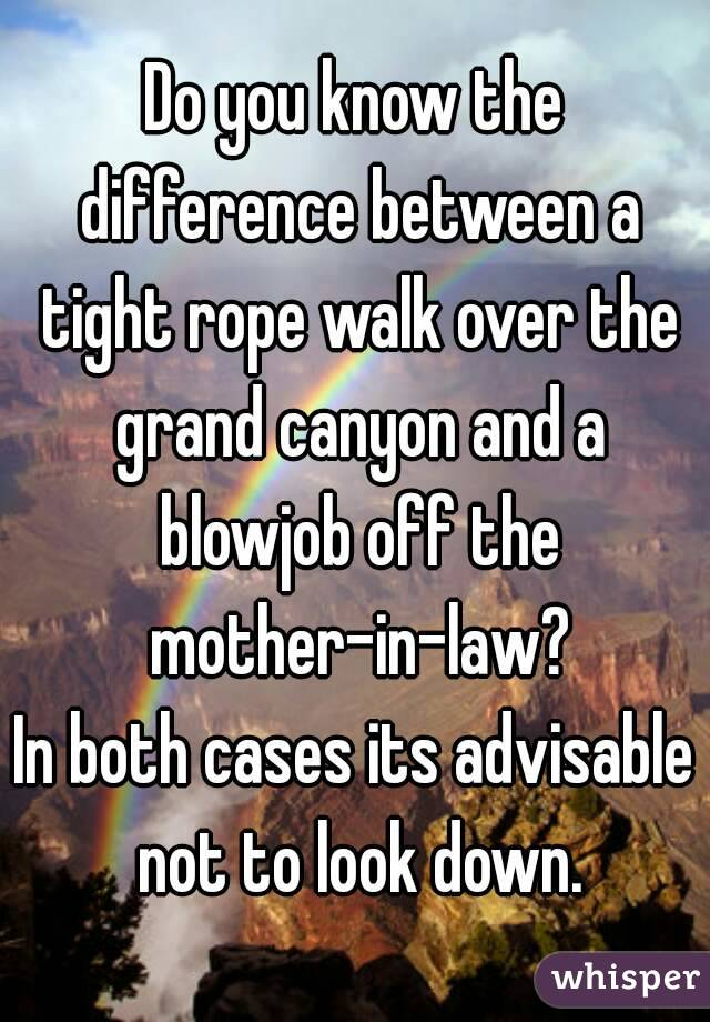 Do you know the difference between a tight rope walk over the grand canyon and a blowjob off the mother-in-law? In both cases its advisable not to look down.