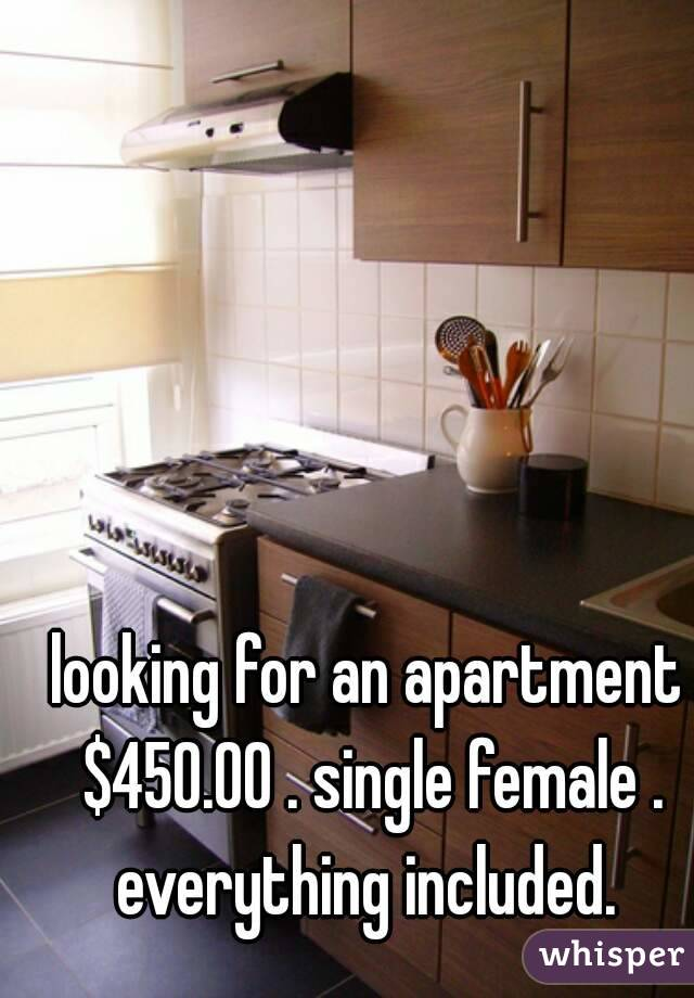 looking for an apartment $450.00 . single female . everything included.