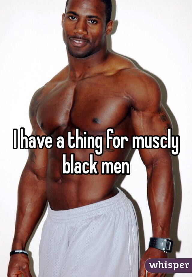 I have a thing for muscly black men