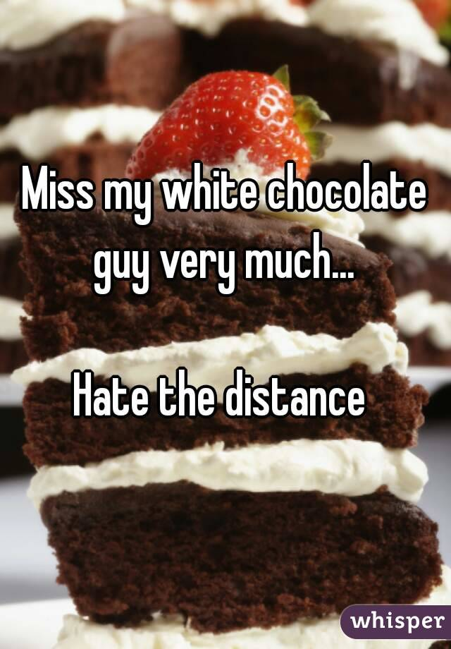 Miss my white chocolate guy very much...   Hate the distance