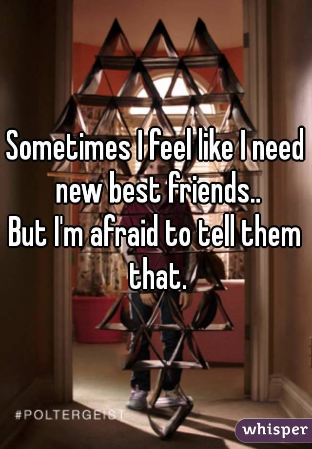 Sometimes I feel like I need new best friends.. But I'm afraid to tell them that.