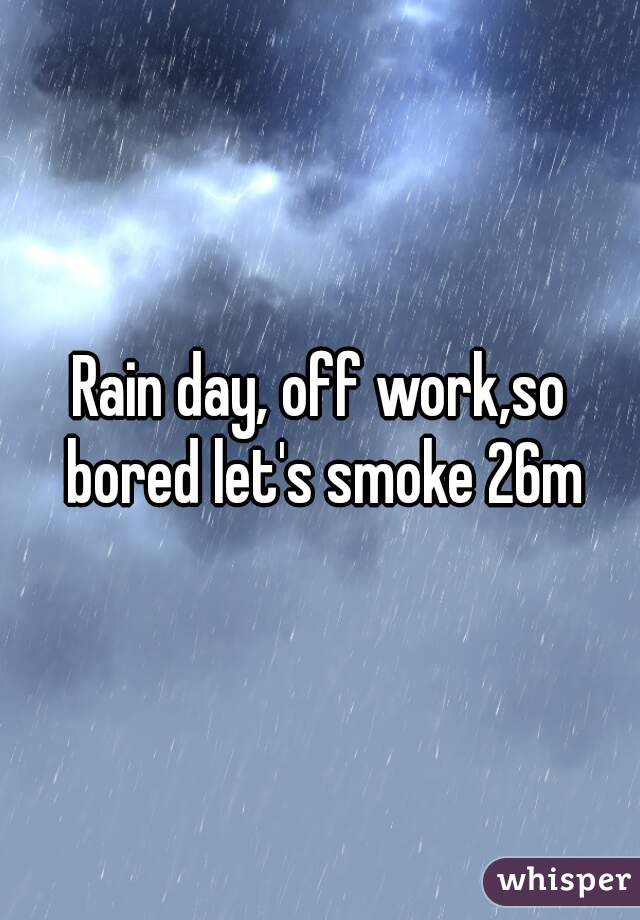 Rain day, off work,so bored let's smoke 26m