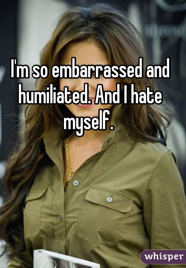 I'm so embarrassed and humiliated. And I hate myself.