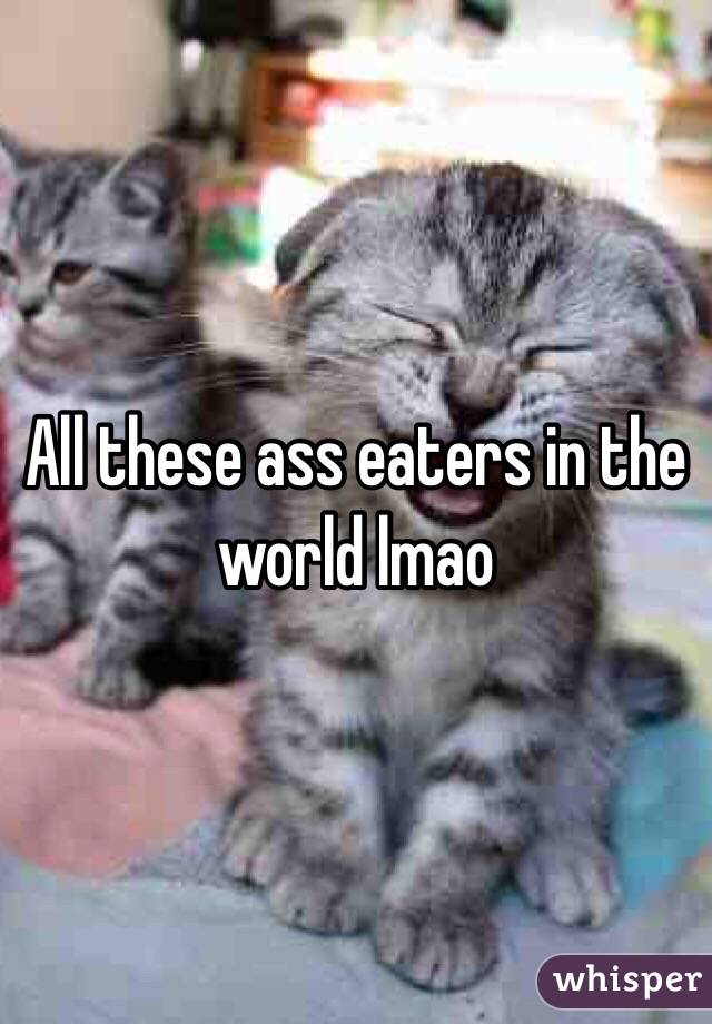 All these ass eaters in the world lmao