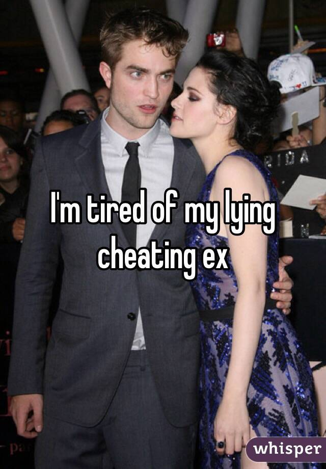 I'm tired of my lying cheating ex
