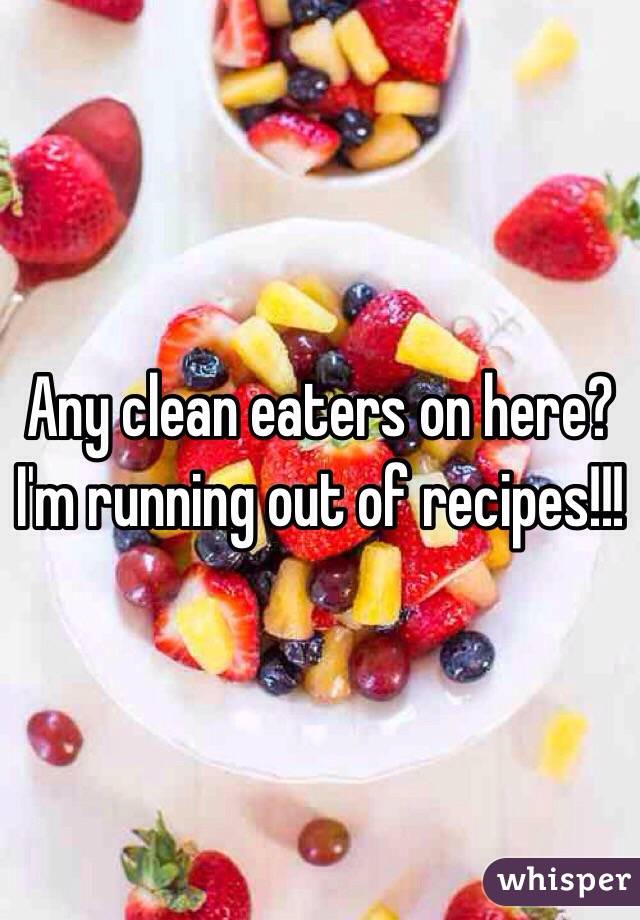 Any clean eaters on here? I'm running out of recipes!!!