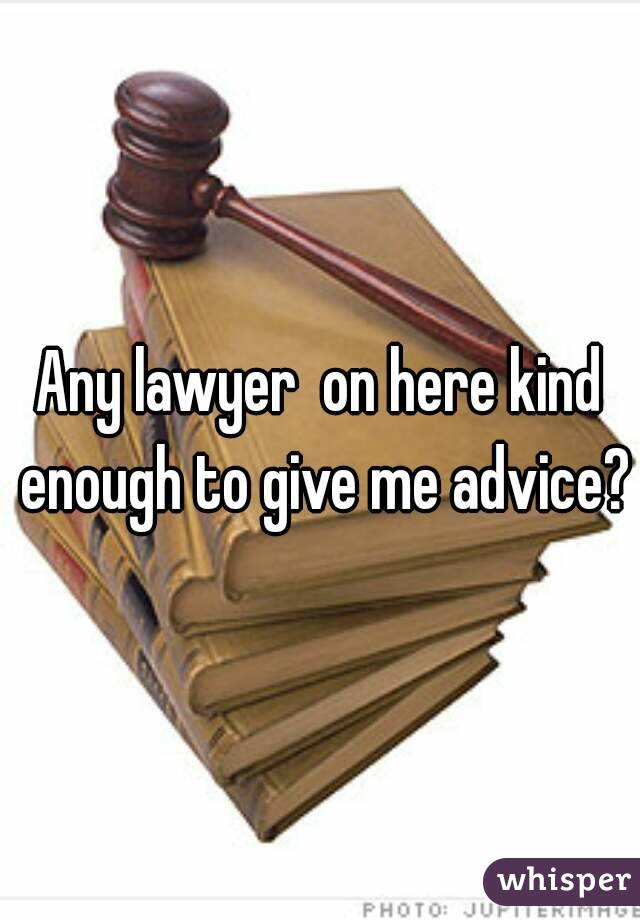 Any lawyer  on here kind enough to give me advice?