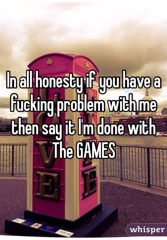 In all honesty if you have a fucking problem with me then say it I'm done with  The GAMES