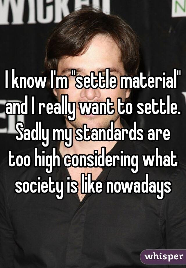 """I know I'm """"settle material"""" and I really want to settle. Sadly my standards are too high considering what society is like nowadays"""