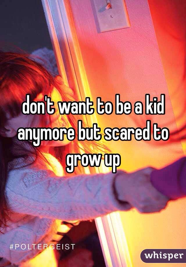don't want to be a kid anymore but scared to grow up